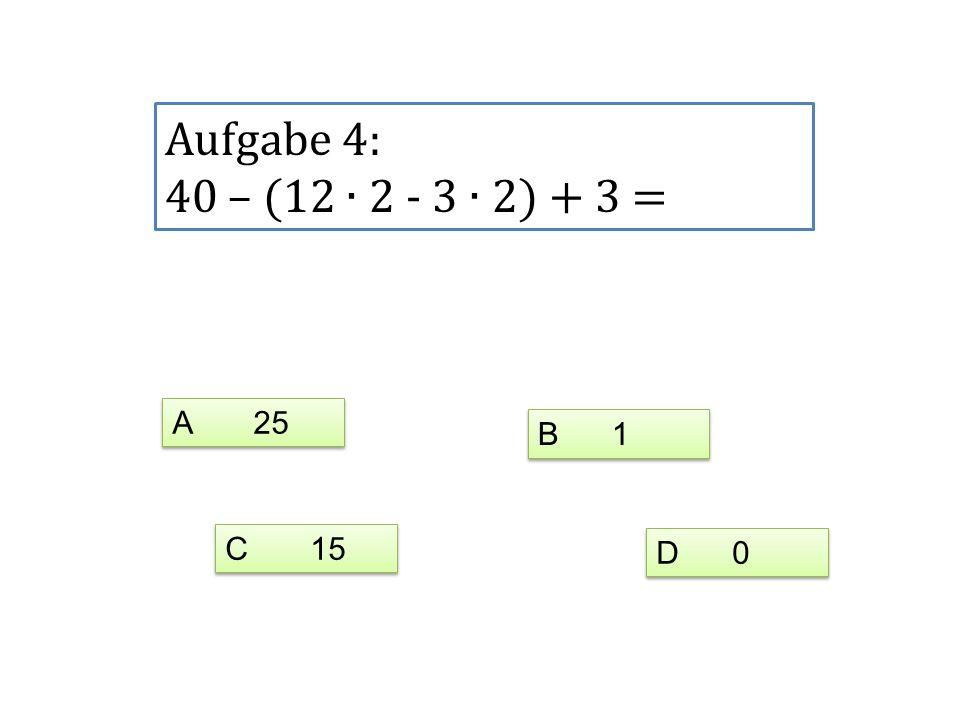 Aufgabe 4: 40 – (12 ∙ 2 - 3 ∙ 2) + 3 = A 25 B 1 C 15 D 0