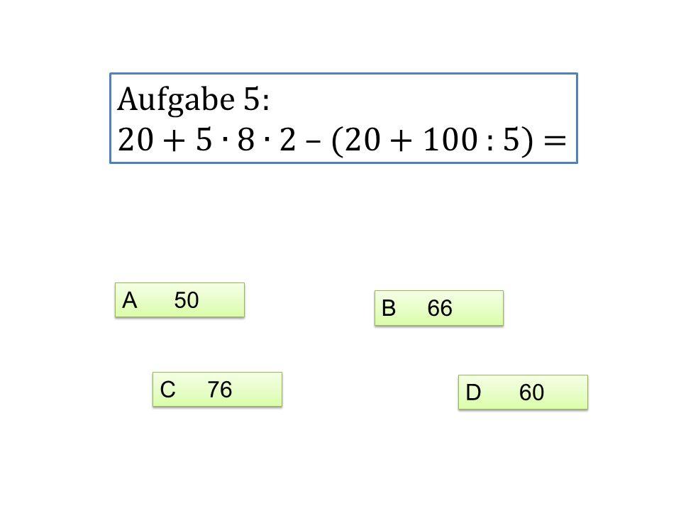 Aufgabe 5: 20 + 5 ∙ 8 ∙ 2 – (20 + 100 : 5) = A 50 B 66 C 76 D 60