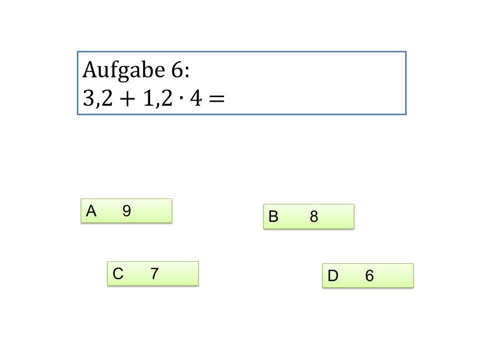 Aufgabe 6: 3,2 + 1,2 ∙ 4 = A 9 B 8 C 7 D 6