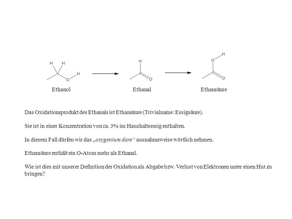 Ethanol Ethanal. Ethansäure. Das Oxidationsprodukt des Ethanals ist Ethansäure (Trivialname: Essigsäure).