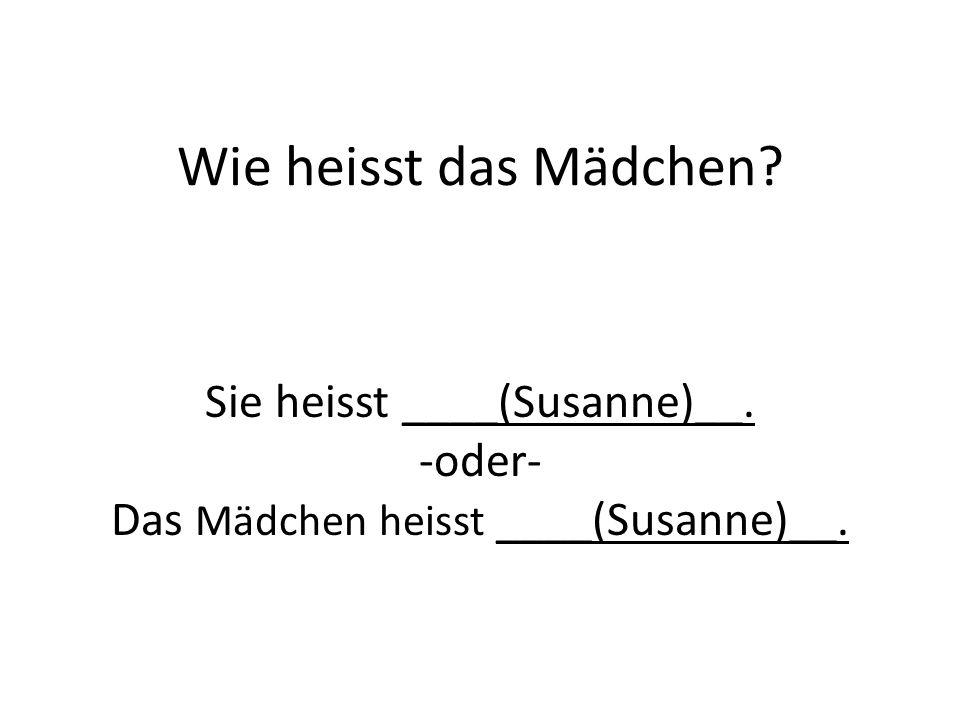 Sie heisst ____(Susanne)__. -oder- Das Mädchen heisst ____(Susanne)__.