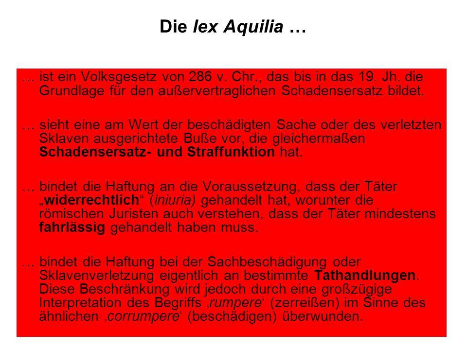 Die lex Aquilia … … ist ein Volksgesetz von 286 v. Chr., das bis in das 19. Jh. die Grundlage für den außervertraglichen Schadensersatz bildet.