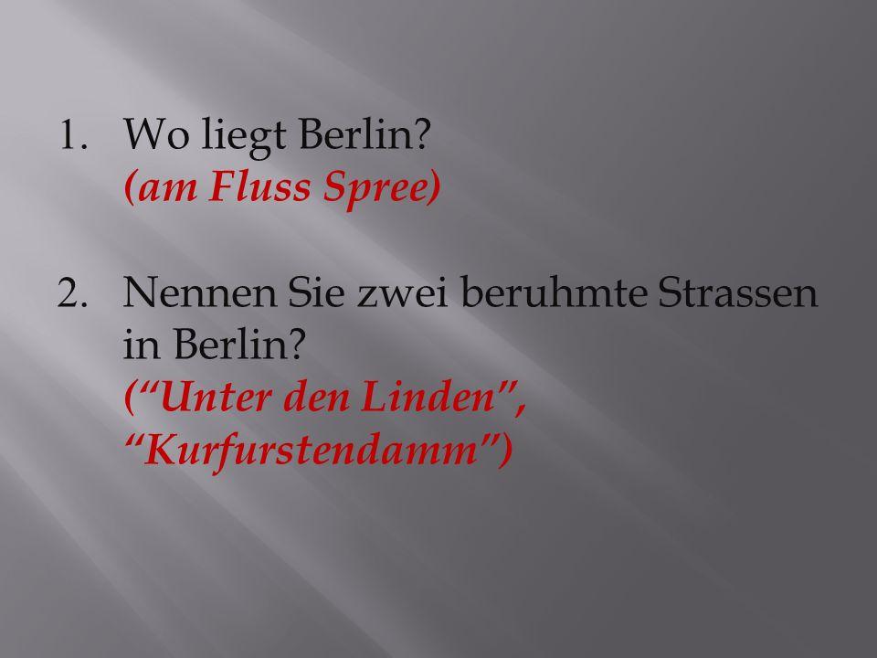 1. Wo liegt Berlin (am Fluss Spree) 2. Nennen Sie zwei beruhmte Strassen. in Berlin ( Unter den Linden ,