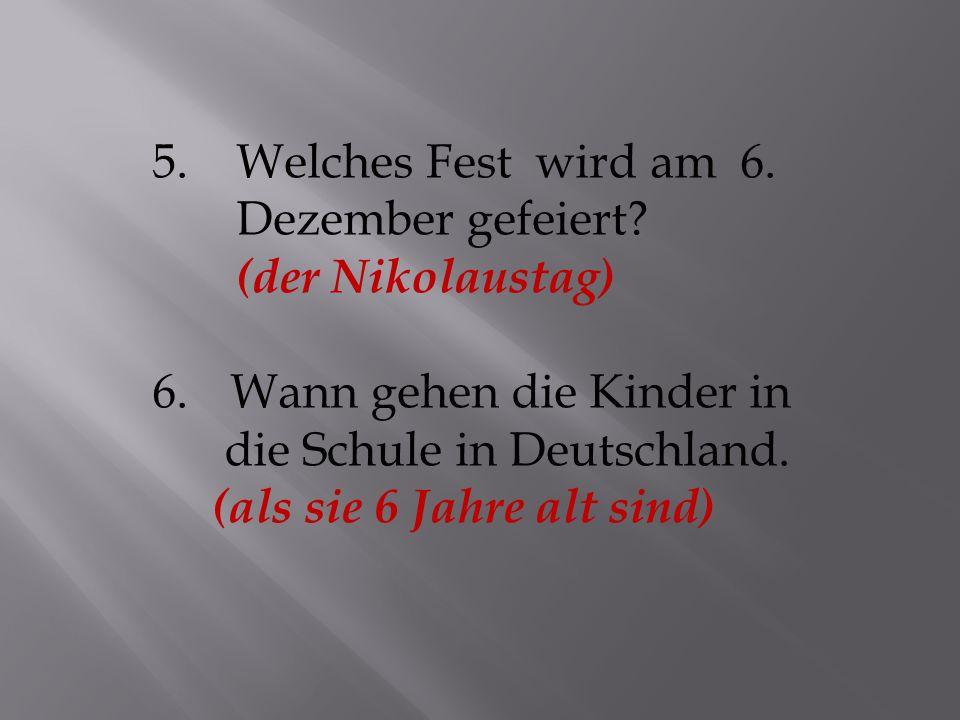 5. Welches Fest wird am 6. Dezember gefeiert (der Nikolaustag) Wann gehen die Kinder in. die Schule in Deutschland.