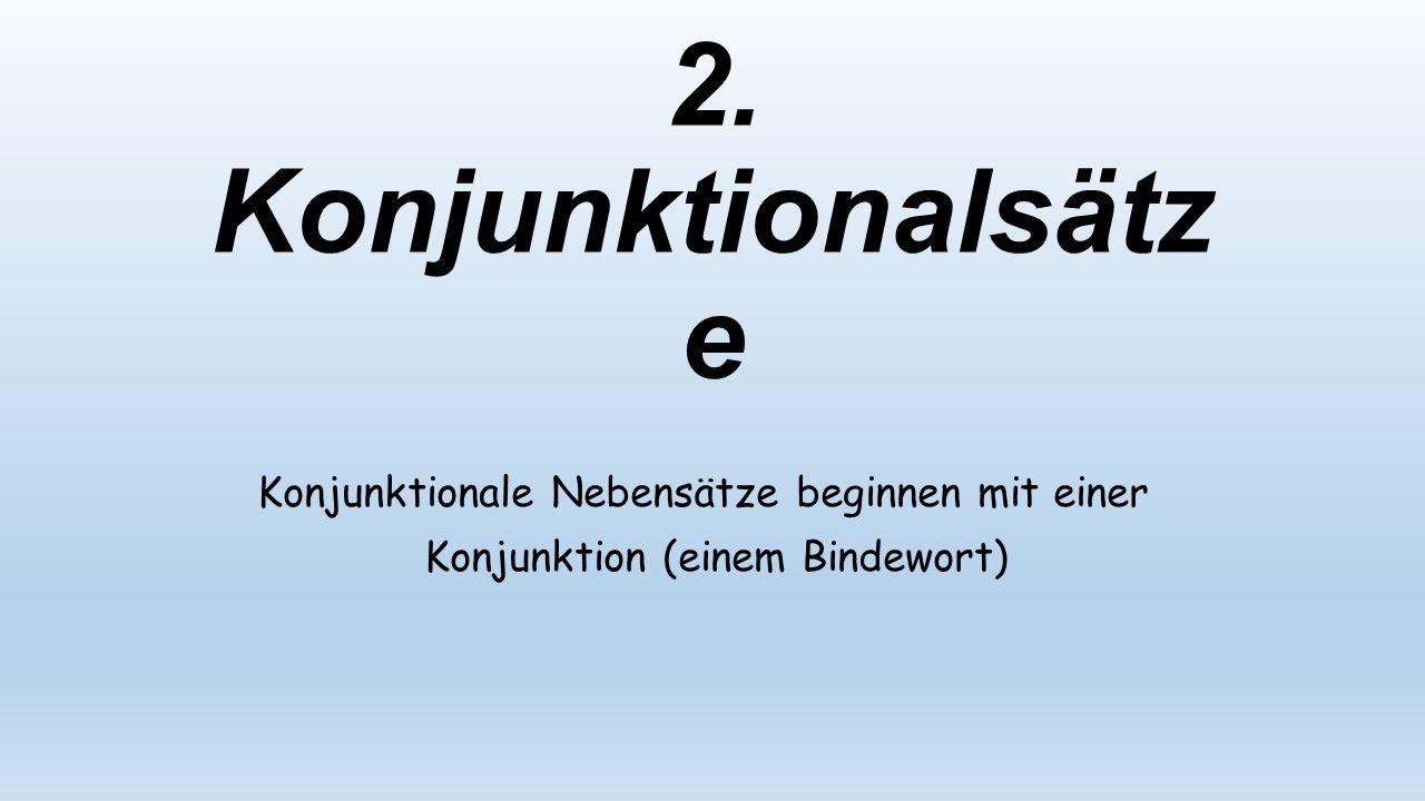 2. Konjunktionalsätze Konjunktionale Nebensätze beginnen mit einer Konjunktion (einem Bindewort)