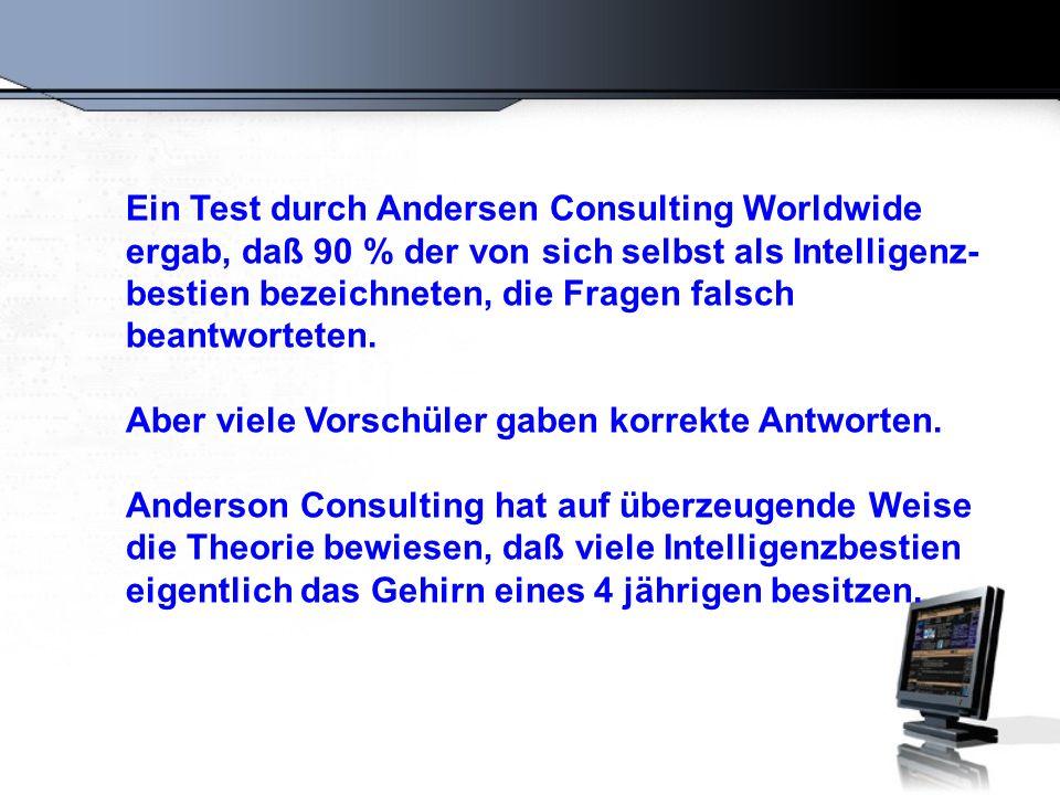 Ein Test durch Andersen Consulting Worldwide ergab, daß 90 % der von sich selbst als Intelligenz-