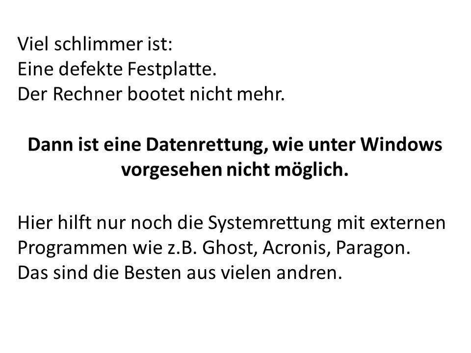 Viel schlimmer ist: Eine defekte Festplatte. Der Rechner bootet nicht mehr. Dann ist eine Datenrettung, wie unter Windows vorgesehen nicht möglich.