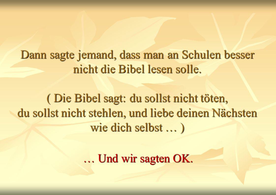 Dann sagte jemand, dass man an Schulen besser nicht die Bibel lesen solle. ( Die Bibel sagt: du sollst nicht töten, du sollst nicht stehlen, und liebe deinen Nächsten wie dich selbst … )