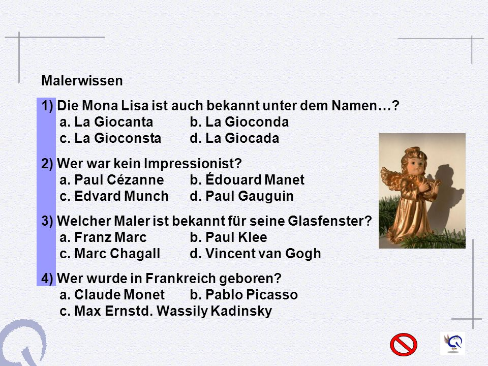 Malerwissen 1) Die Mona Lisa ist auch bekannt unter dem Namen… a. La Giocanta b. La Gioconda c. La Gioconsta d. La Giocada.
