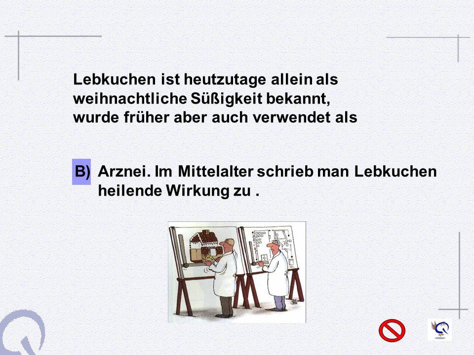 B) Arznei. Im Mittelalter schrieb man Lebkuchen heilende Wirkung zu .