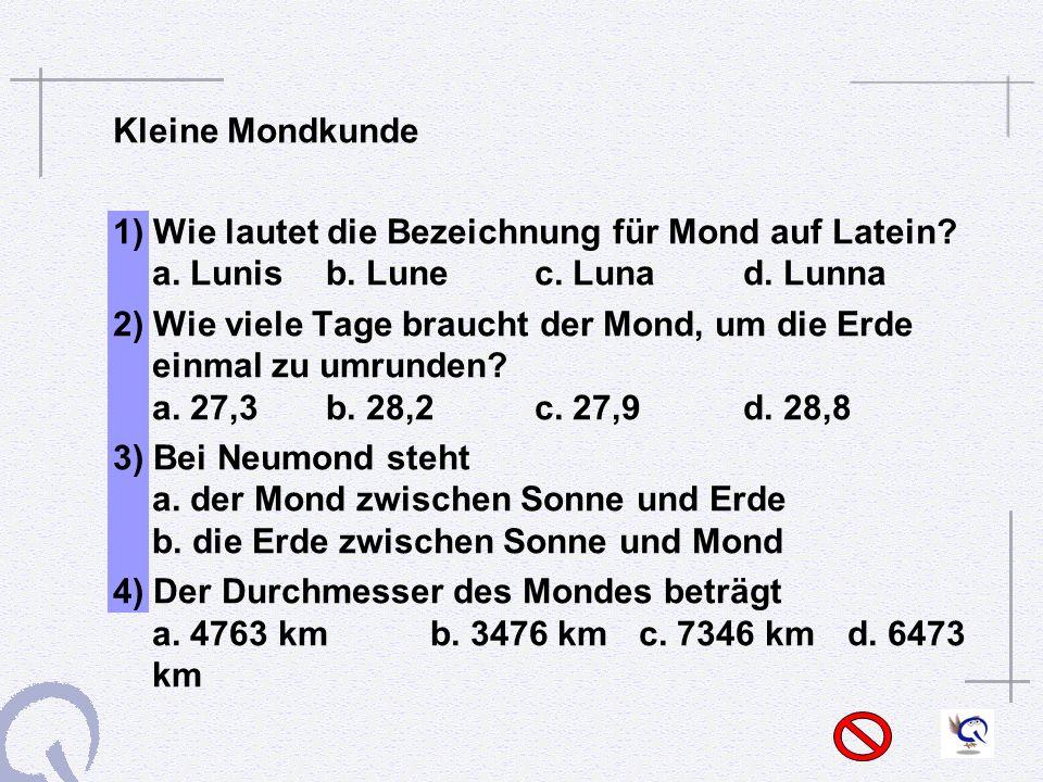 Kleine Mondkunde 1) Wie lautet die Bezeichnung für Mond auf Latein a. Lunis b. Lune c. Luna d. Lunna.