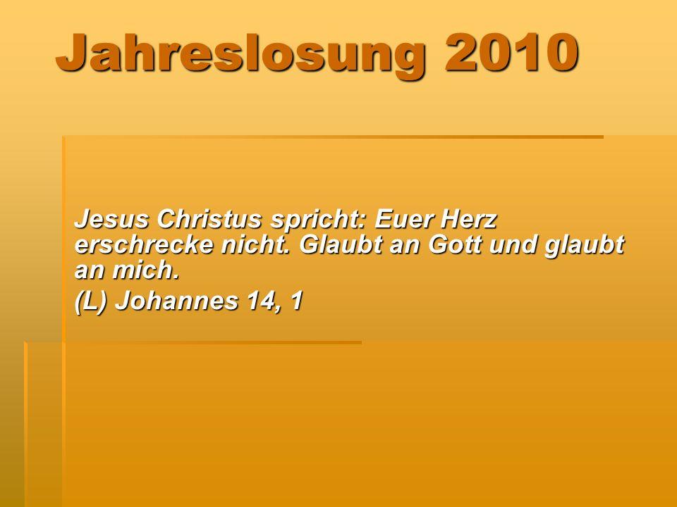 Jahreslosung 2010Jesus Christus spricht: Euer Herz erschrecke nicht. Glaubt an Gott und glaubt an mich.