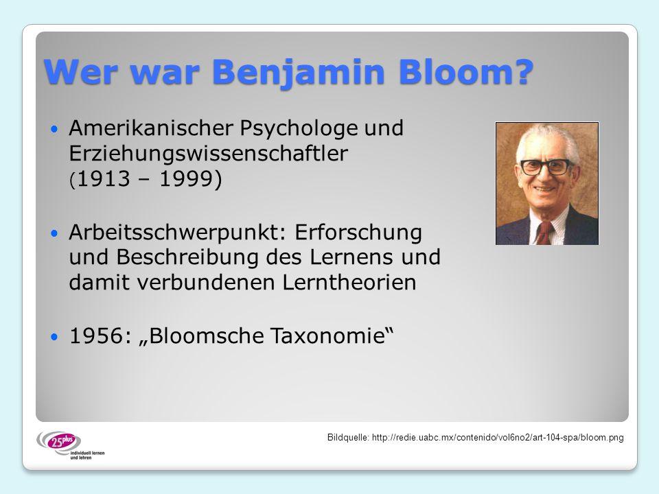 Wer war Benjamin Bloom Amerikanischer Psychologe und Erziehungswissenschaftler (1913 – 1999)