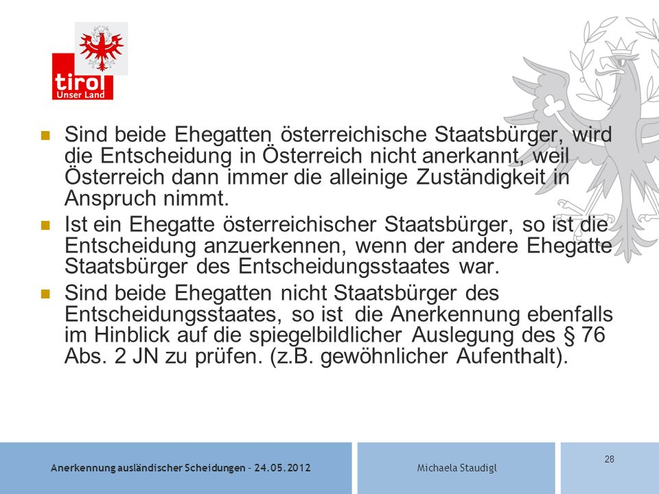 Sind beide Ehegatten österreichische Staatsbürger, wird die Entscheidung in Österreich nicht anerkannt, weil Österreich dann immer die alleinige Zuständigkeit in Anspruch nimmt.