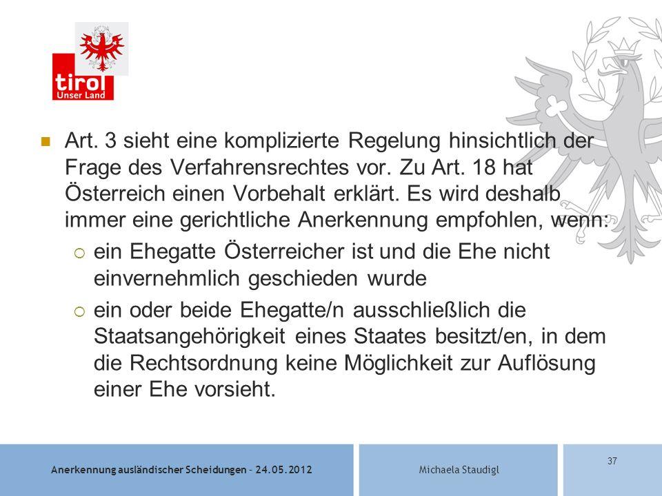 Art. 3 sieht eine komplizierte Regelung hinsichtlich der Frage des Verfahrensrechtes vor. Zu Art. 18 hat Österreich einen Vorbehalt erklärt. Es wird deshalb immer eine gerichtliche Anerkennung empfohlen, wenn: