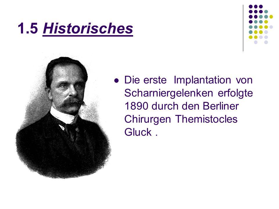 1.5 Historisches Die erste Implantation von Scharniergelenken erfolgte 1890 durch den Berliner Chirurgen Themistocles Gluck .