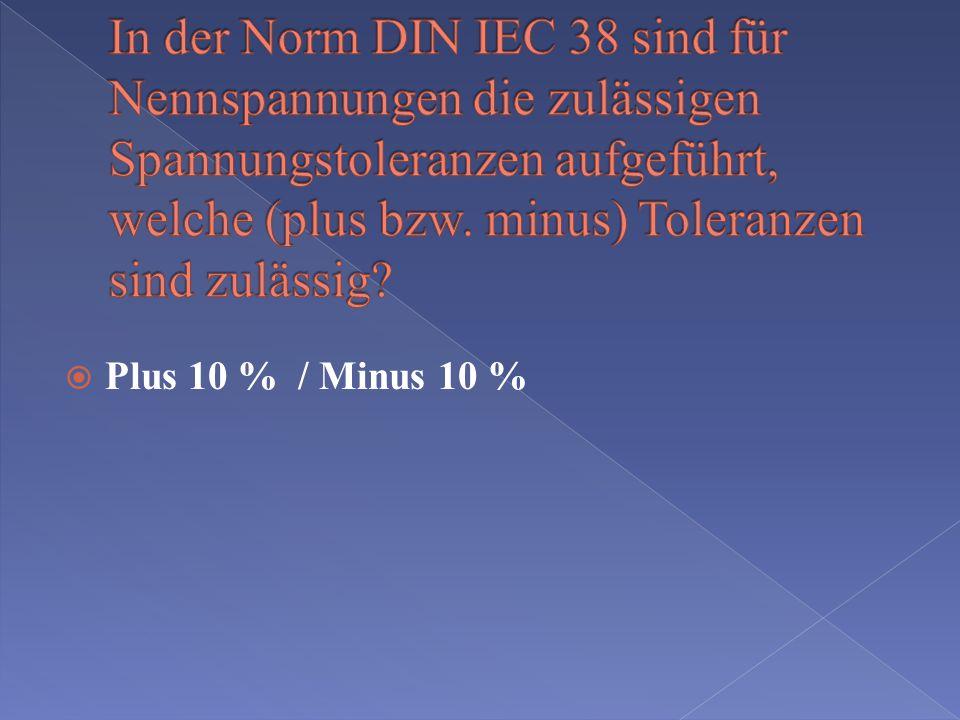 In der Norm DIN IEC 38 sind für Nennspannungen die zulässigen Spannungstoleranzen aufgeführt, welche (plus bzw. minus) Toleranzen sind zulässig