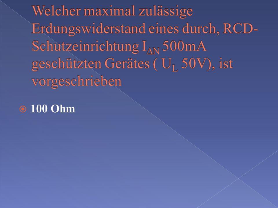 Welcher maximal zulässige Erdungswiderstand eines durch, RCD- Schutzeinrichtung IDN 500mA geschützten Gerätes ( UL 50V), ist vorgeschrieben