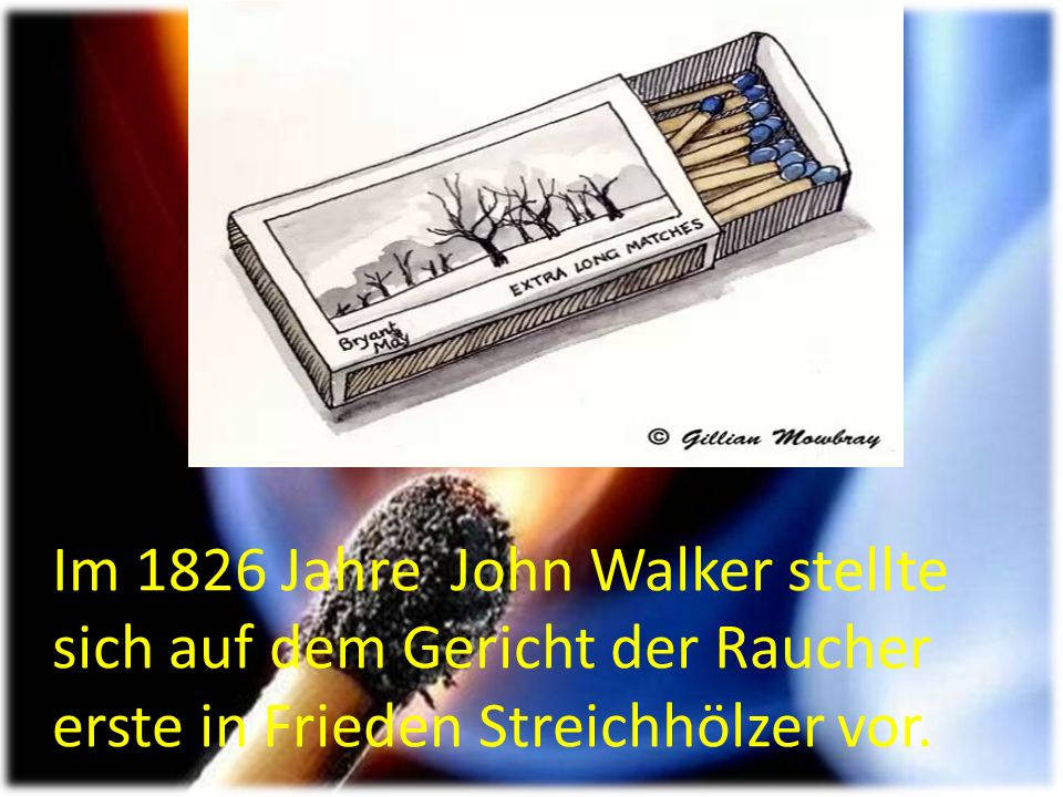 Im 1826 Jahre John Walker stellte sich auf dem Gericht der Raucher erste in Frieden Streichhölzer vor.