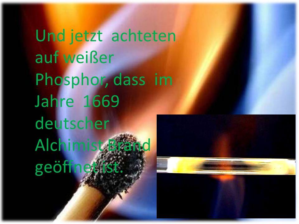 Und jetzt achteten auf weißer Phosphor, dass im Jahre 1669 deutscher Alchimist Brand geöffnet ist.