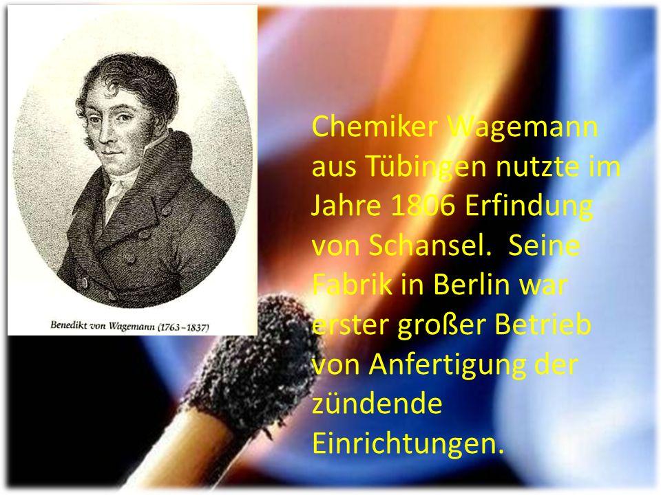 Chemiker Wagemann aus Tübingen nutzte im Jahre 1806 Erfindung von Schansel.