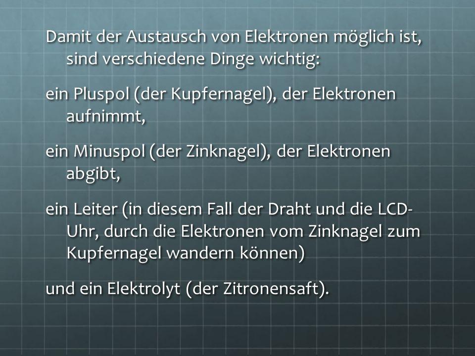 Damit der Austausch von Elektronen möglich ist, sind verschiedene Dinge wichtig: ein Pluspol (der Kupfernagel), der Elektronen aufnimmt, ein Minuspol (der Zinknagel), der Elektronen abgibt, ein Leiter (in diesem Fall der Draht und die LCD- Uhr, durch die Elektronen vom Zinknagel zum Kupfernagel wandern können) und ein Elektrolyt (der Zitronensaft).