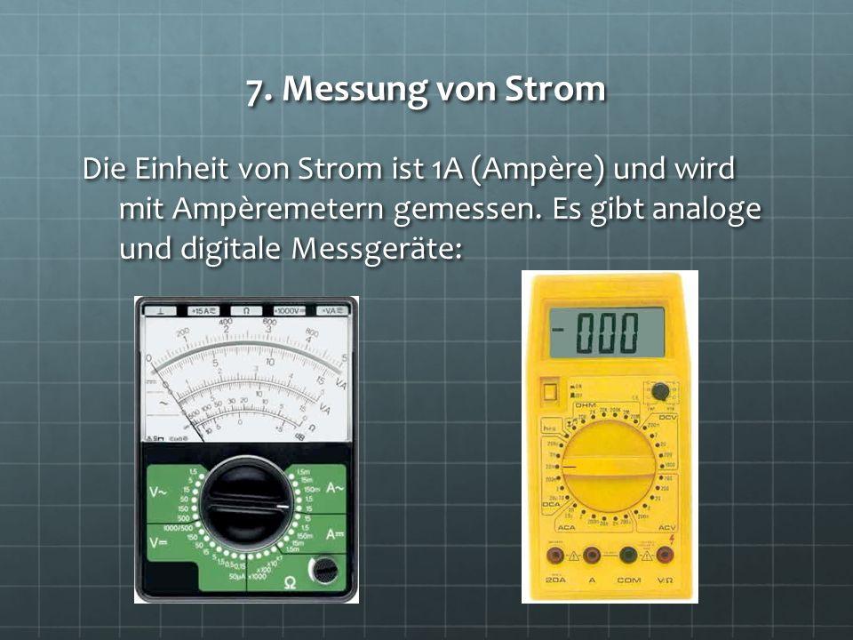 7. Messung von Strom Die Einheit von Strom ist 1A (Ampère) und wird mit Ampèremetern gemessen.