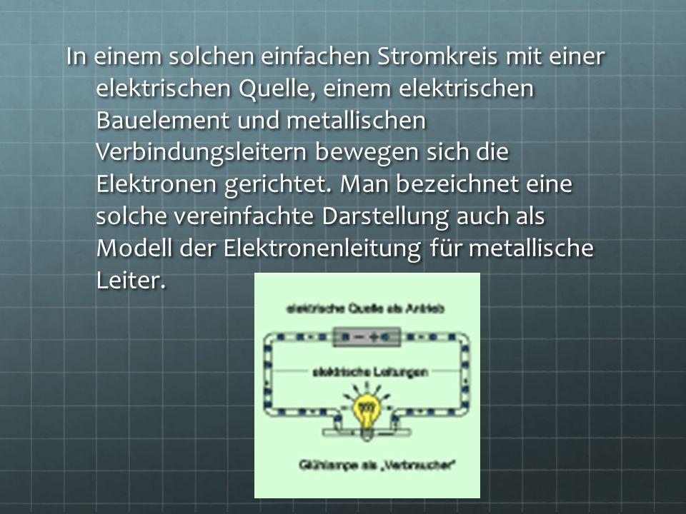 In einem solchen einfachen Stromkreis mit einer elektrischen Quelle, einem elektrischen Bauelement und metallischen Verbindungsleitern bewegen sich die Elektronen gerichtet.
