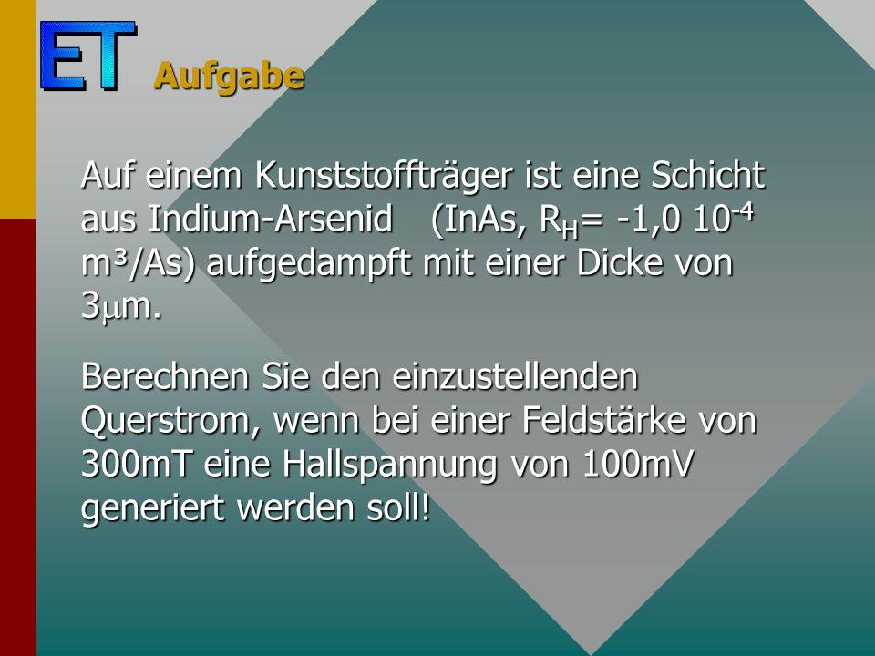 Aufgabe Auf einem Kunststoffträger ist eine Schicht aus Indium-Arsenid (InAs, RH= -1,0 10-4 m³/As) aufgedampft mit einer Dicke von 3m.