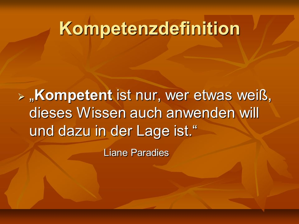 """Kompetenzdefinition """"Kompetent ist nur, wer etwas weiß, dieses Wissen auch anwenden will und dazu in der Lage ist."""