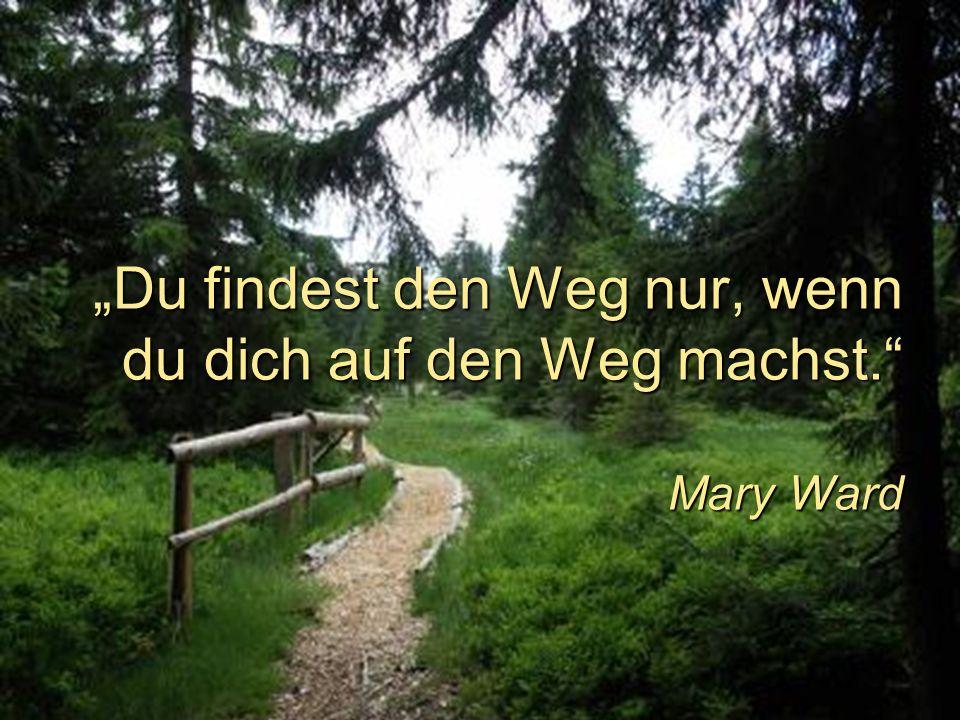 """""""Du findest den Weg nur, wenn du dich auf den Weg machst. Mary Ward"""