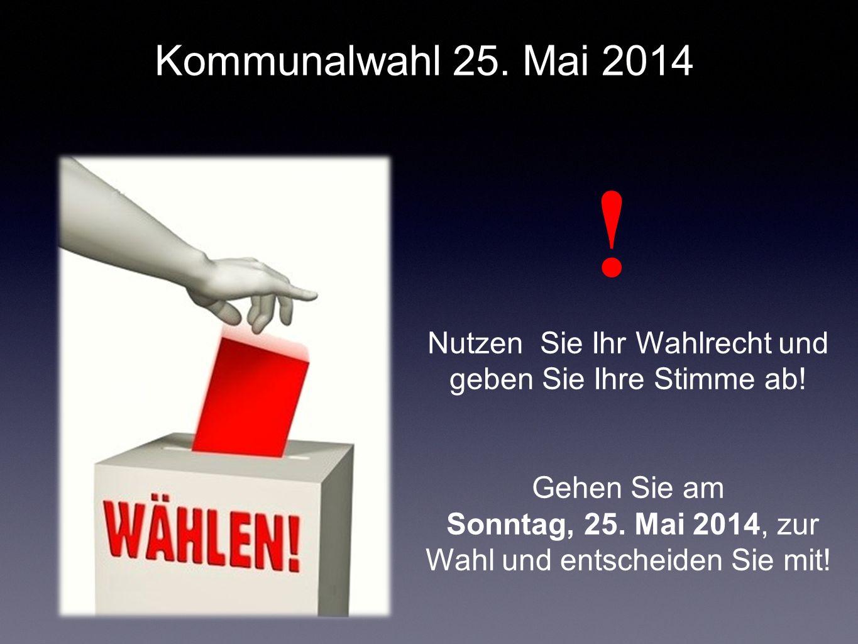 Kommunalwahl 25. Mai 2014 ! Nutzen Sie Ihr Wahlrecht und geben Sie Ihre Stimme ab! Gehen Sie am.
