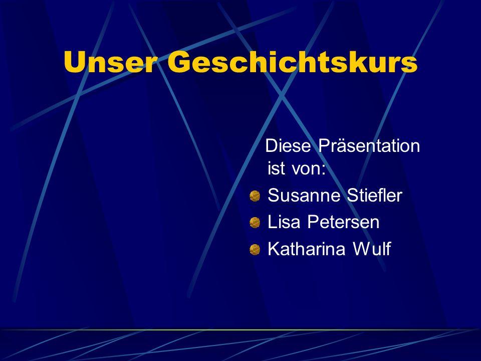 Unser Geschichtskurs Diese Präsentation ist von: Susanne Stiefler