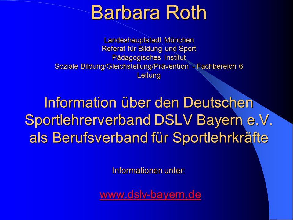 Barbara Roth Landeshauptstadt München Referat für Bildung und Sport Pädagogisches Institut Soziale Bildung/Gleichstellung/Prävention - Fachbereich 6 Leitung Information über den Deutschen Sportlehrerverband DSLV Bayern e.V.