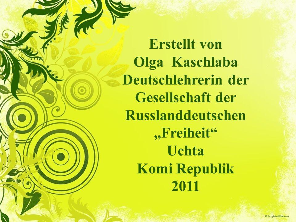"""Erstellt von Olga Kaschlaba Deutschlehrerin der Gesellschaft der Russlanddeutschen """"Freiheit Uchta Komi Republik 2011"""