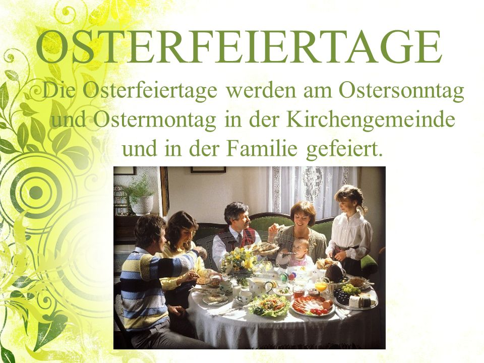 OSTERFEIERTAGE Die Osterfeiertage werden am Ostersonntag und Ostermontag in der Kirchengemeinde und in der Familie gefeiert.