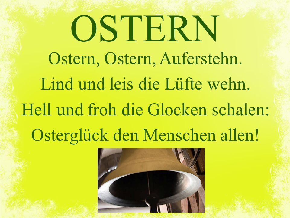 OSTERN Ostern, Ostern, Auferstehn. Lind und leis die Lüfte wehn.