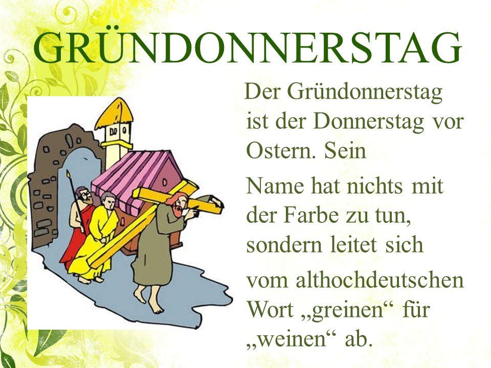 GRÜNDONNERSTAG Der Gründonnerstag ist der Donnerstag vor Ostern. Sein. Name hat nichts mit der Farbe zu tun, sondern leitet sich.