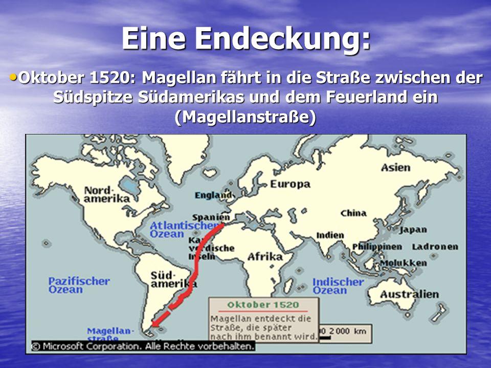 Eine Endeckung: Oktober 1520: Magellan fährt in die Straße zwischen der Südspitze Südamerikas und dem Feuerland ein (Magellanstraße)