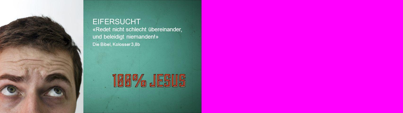EIFERSUCHT «Redet nicht schlecht übereinander, und beleidigt niemanden!» Die Bibel, Kolosser 3,8b