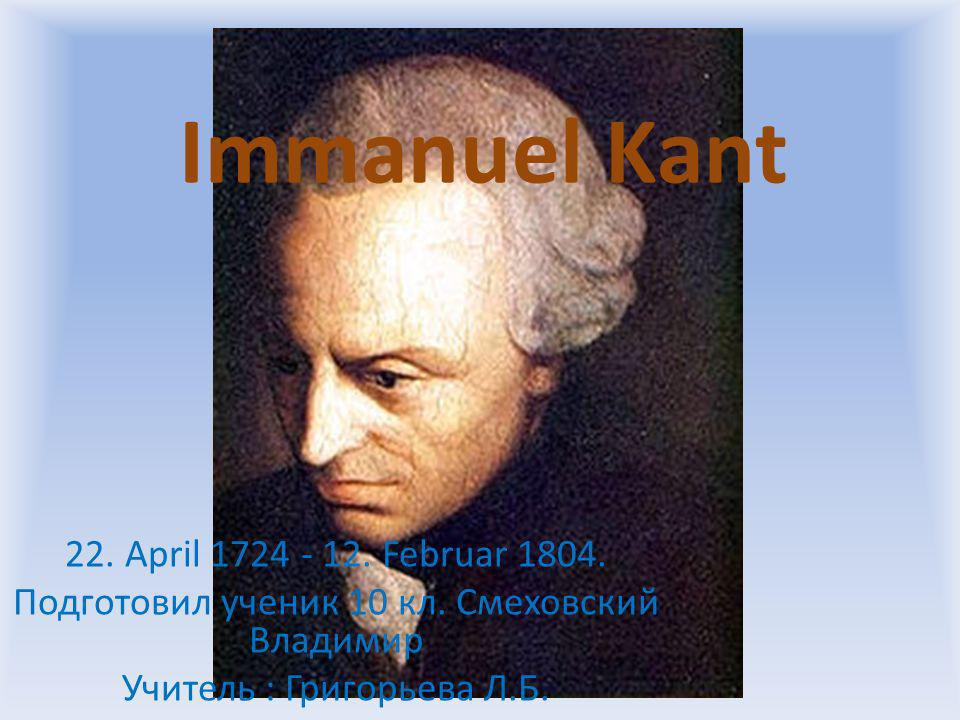 Immanuel Kant 22. April 1724 - 12. Februar 1804.