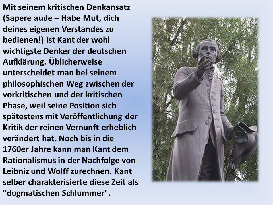 Mit seinem kritischen Denkansatz (Sapere aude – Habe Mut, dich deines eigenen Verstandes zu bedienen!) ist Kant der wohl wichtigste Denker der deutschen Aufklärung.