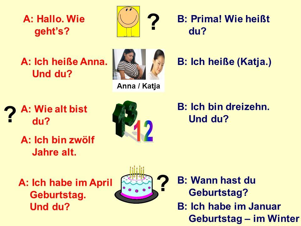 13 12 A: Hallo. Wie geht's B: Prima! Wie heißt du