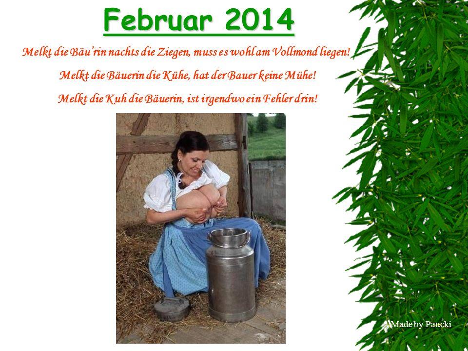 Februar 2014 Melkt die Bäu'rin nachts die Ziegen, muss es wohl am Vollmond liegen! Melkt die Bäuerin die Kühe, hat der Bauer keine Mühe!
