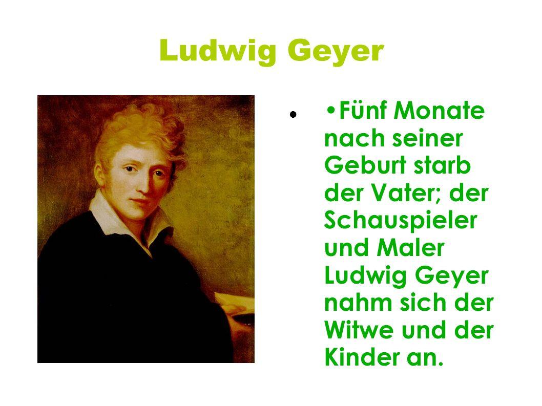 Ludwig Geyer •Fünf Monate nach seiner Geburt starb der Vater; der Schauspieler und Maler Ludwig Geyer nahm sich der Witwe und der Kinder an.