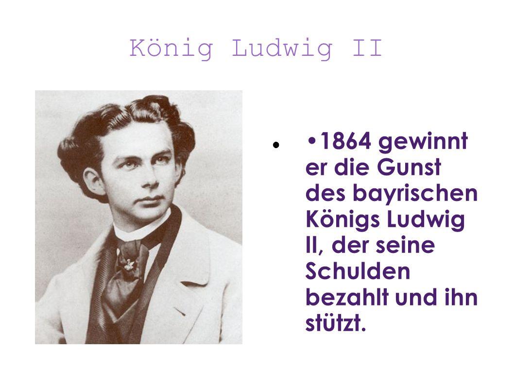 König Ludwig II •1864 gewinnt er die Gunst des bayrischen Königs Ludwig II, der seine Schulden bezahlt und ihn stützt.