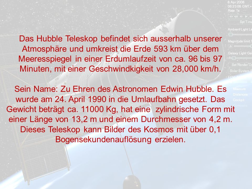 Das Hubble Teleskop befindet sich ausserhalb unserer Atmosphäre und umkreist die Erde 593 km über dem Meeresspiegel in einer Erdumlaufzeit von ca. 96 bis 97 Minuten, mit einer Geschwindkigkeit von 28,000 km/h.