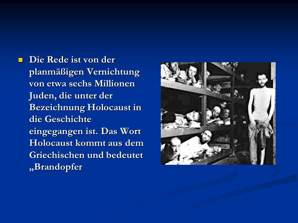 Die Rede ist von der planmäßigen Vernichtung von etwa sechs Millionen Juden, die unter der Bezeichnung Holocaust in die Geschichte eingegangen ist.