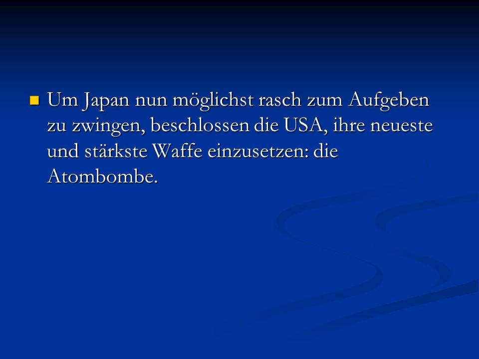 Um Japan nun möglichst rasch zum Aufgeben zu zwingen, beschlossen die USA, ihre neueste und stärkste Waffe einzusetzen: die Atombombe.