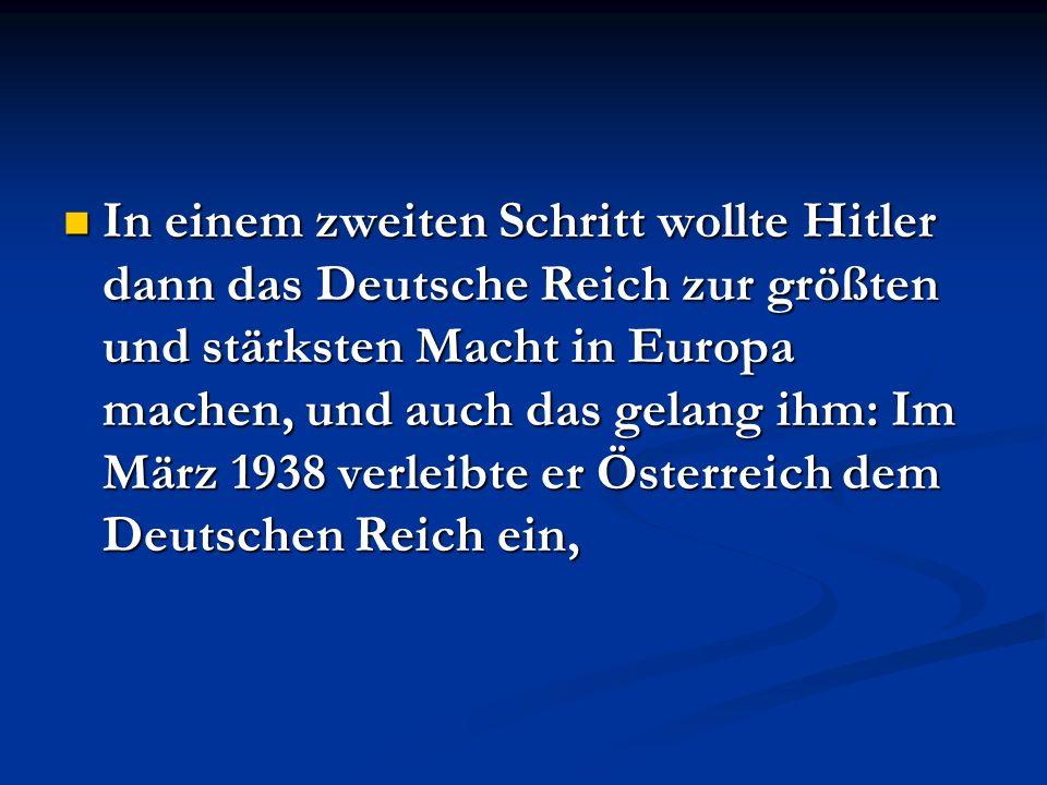 In einem zweiten Schritt wollte Hitler dann das Deutsche Reich zur größten und stärksten Macht in Europa machen, und auch das gelang ihm: Im März 1938 verleibte er Österreich dem Deutschen Reich ein,